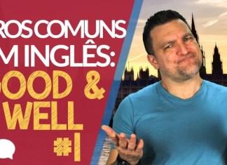 good and well - Erros Comuns em Inglês