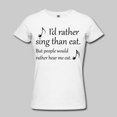 This I'd Rather Sing Than Eat T-shirt is for sale at the Idle Thoughts Online Shop.