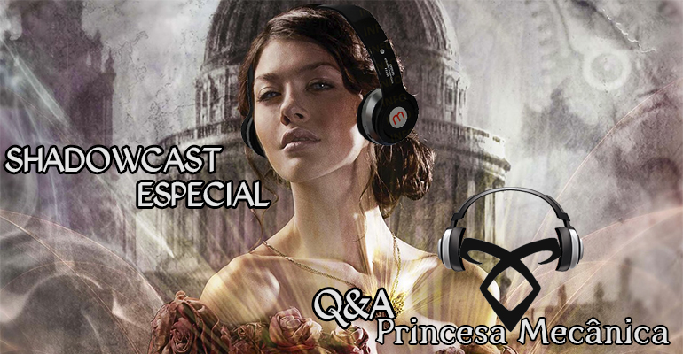 Shadowcast Especial: Respondendo Perguntas sobre Princesa Mecânica
