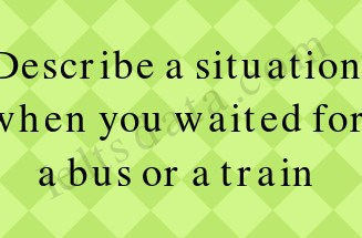 Describe a situation when you waited for a bus or a train