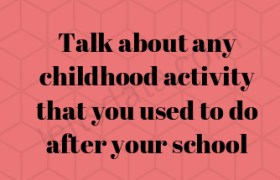 Talk about any childhood activity that you used to do after your school hours
