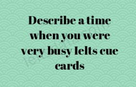 Describe a time when you were very busy Ielts cue cards