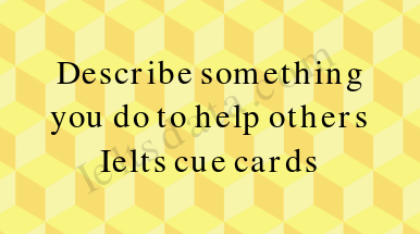 Describe something you do to help others Ielts cue cards