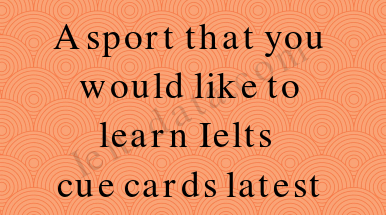 A sport that you would like to learn Ielts cue cards latest