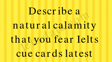 Describe a natural calamity that you fear Ielts cue cards latest