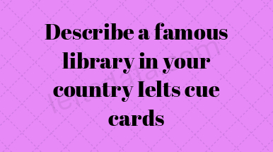 Describe a famous library in your country Ielts cue cards
