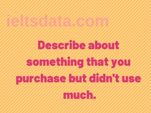 Describe about something that you purchase but didn't use much.