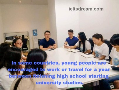 In some countries, young people are encouraged to work or travel for a year between finishing high school starting university studies.