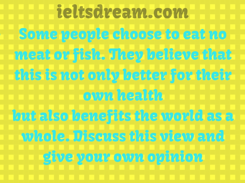 Some people choose to eat no meat or fish.They believe that this is not only
