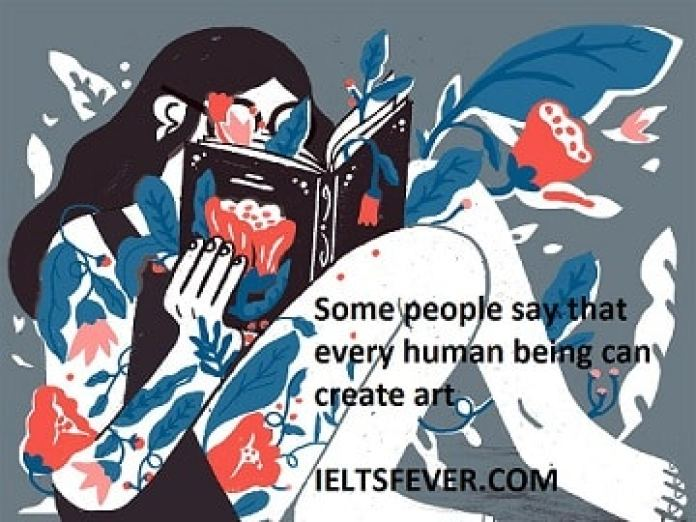 Some people say that every human being can create art , others Some people say that every human being can create art , others think only the people born with the ability can create art. Discuss both views and give your opinion.
