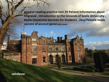 general reading practice test 20 Patient Information about Migranal , Introduction to the Grounds of keele University , Keele University Services for Students , Zeus'Temple Holds secrets of ancient game ielts exam