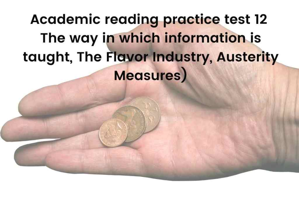 Academic reading practice test 12 (Passage 1 The way in which information is taught, Passage 2 The Flavor Industry, Passage 3 Austerity Measures)