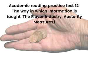 Academic reading practice test 12 (Passage 1The way in which information is taught, Passage 2 The Flavor Industry, Passage 3 Austerity Measures)