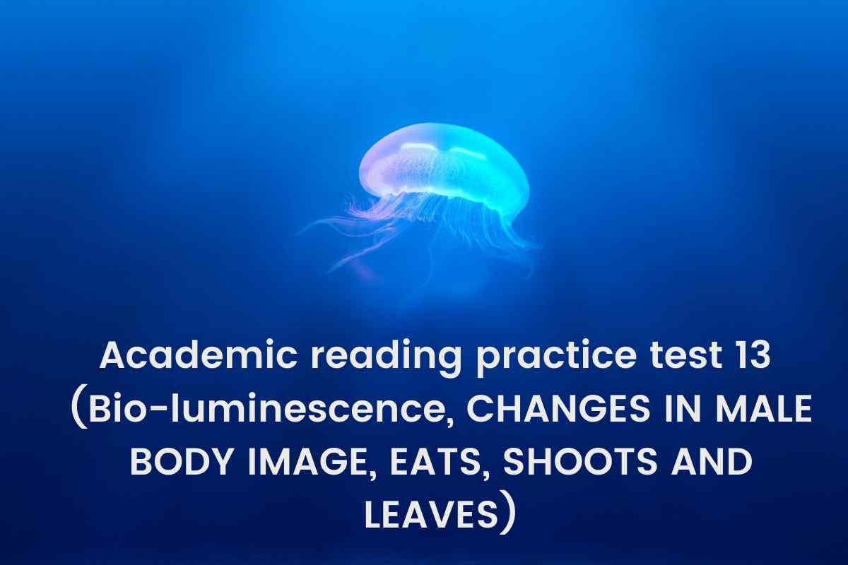 Academic reading practice test 13 (Passage 1 Bioluminescence, Passage 2 CHANGES IN MALE BODY IMAGE, Passage 3 EATS, SHOOTS AND LEAVES)