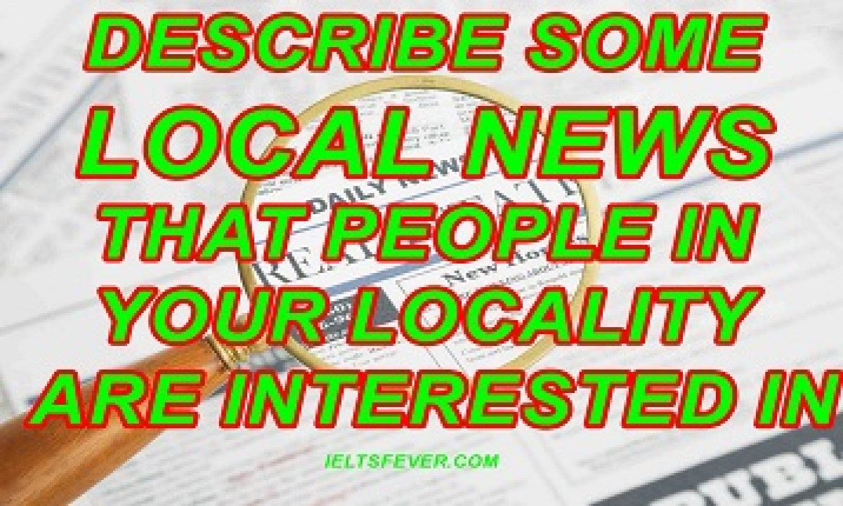 Describe some local news that people in your locality are interested in ielts exam
