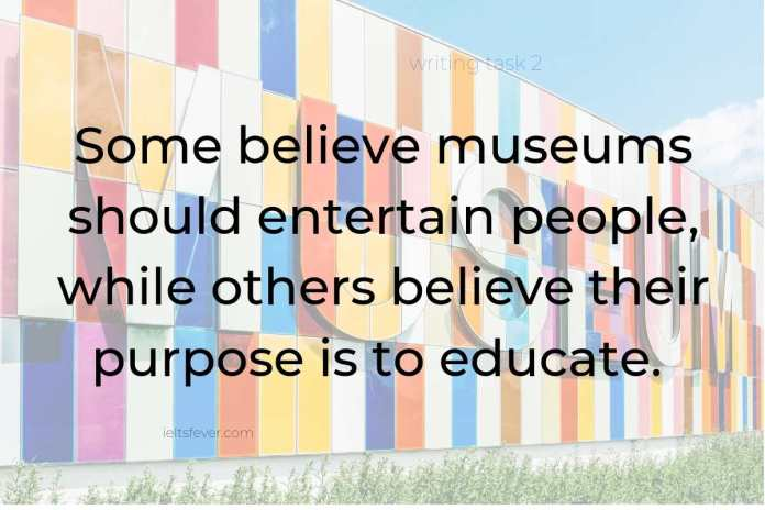 Some believe museums should entertain people, while others believe their purpose is to educate. Discuss both views and give your opinion.