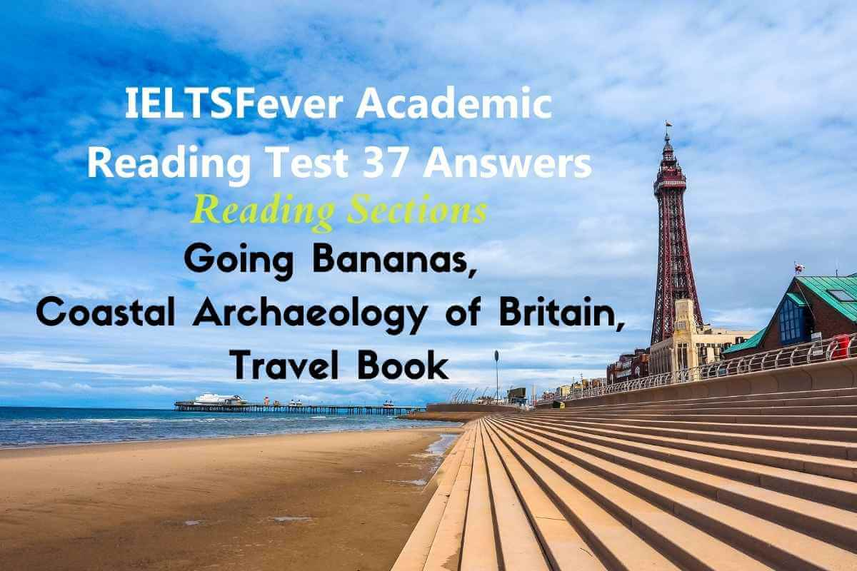 IELTSFever Academic Reading Test 37 Answers ( Passage 1 Going Bananas, Passage 2 Coastal Archaeology of Britain, Passage 3 Travel Book )