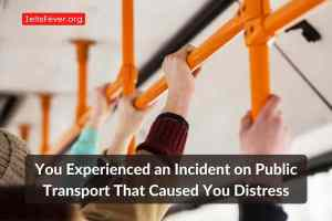 You Experienced an Incident on Public Transport That Caused You Distress