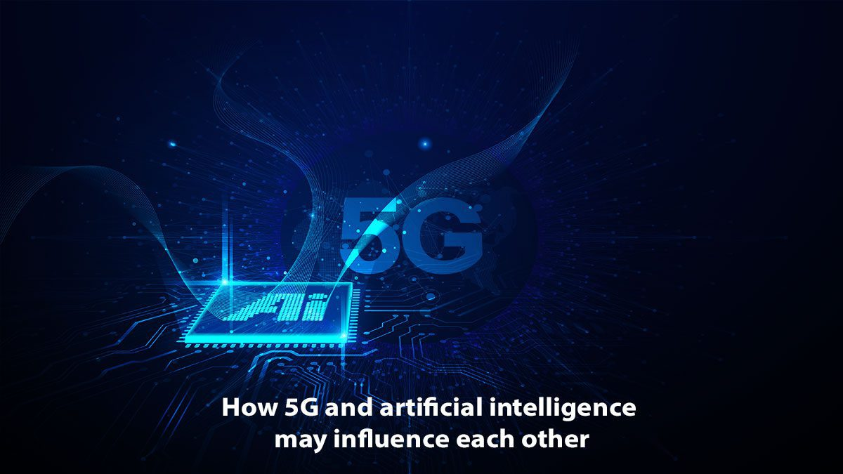 How 5G And Artificial Intelligence May Influence Each Other