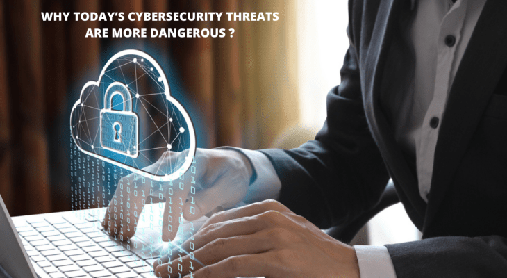 Why Today's Cybersecurity Threats Are More Dangerous?