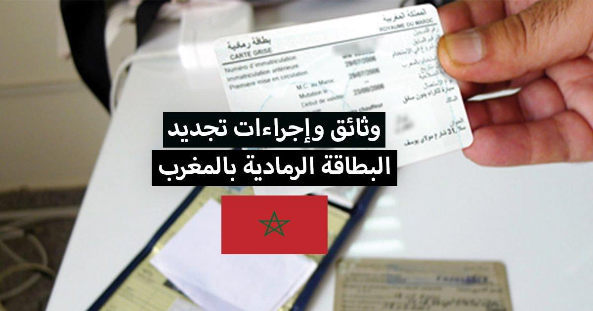 تجديد البطاقة الرمادية بالمغرب ... الوثائق والاجراءات المطلوبة
