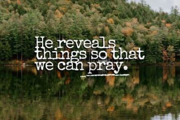 He reveals things so that we can pray.