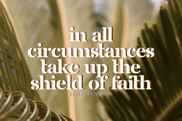 """In all circumstances take up the shield of faith"" Ephesians 6:16"