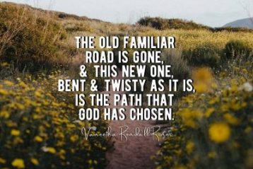 The old familiar road is gone, and this new one, bent and twisty as it is, is the path that God has chosen.