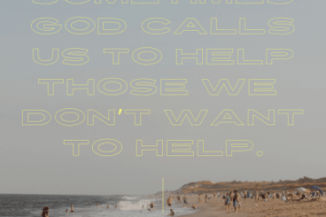 Sometimes God calls us to help those we don't want to help.