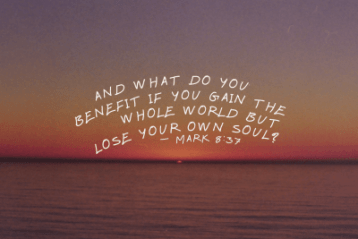 """And what do you benefit if you gain the world but lose your own soul?"" Mark 8:37"