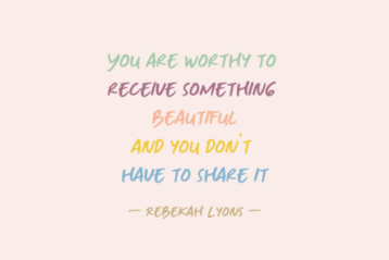 You are worthy to receive something beautiful, and you don't have to share it.