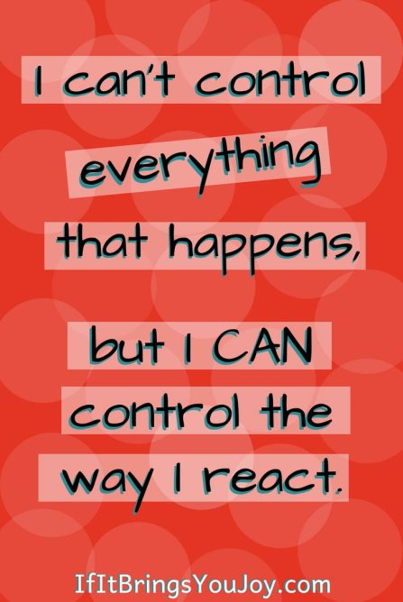 Positivity quote: I can't control everything that happens, but I can control the way I react. Choose joy today. #positivity