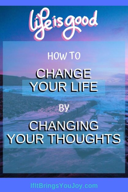 How to change your life by changing your thoughts.