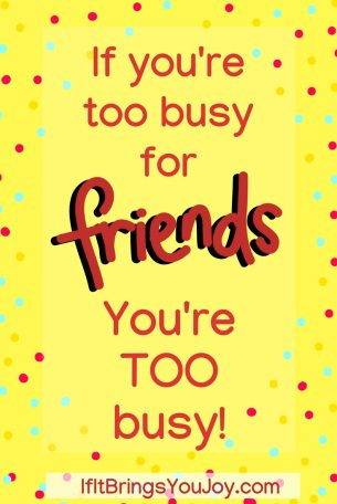 If you're too busy for friends, you're too busy!
