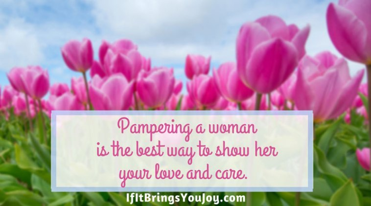 Pampering a woman is the best way to show her your love and care.