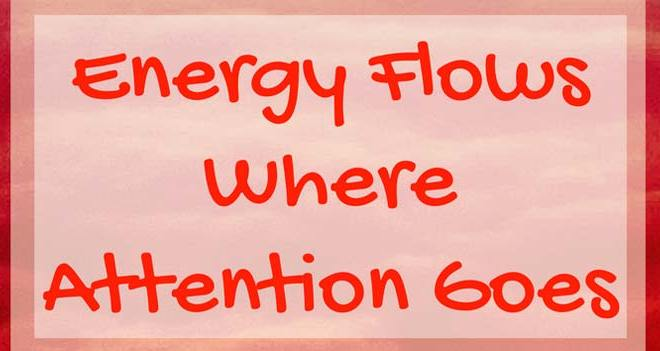 Law of Attraction: Energy flows where attention goes.