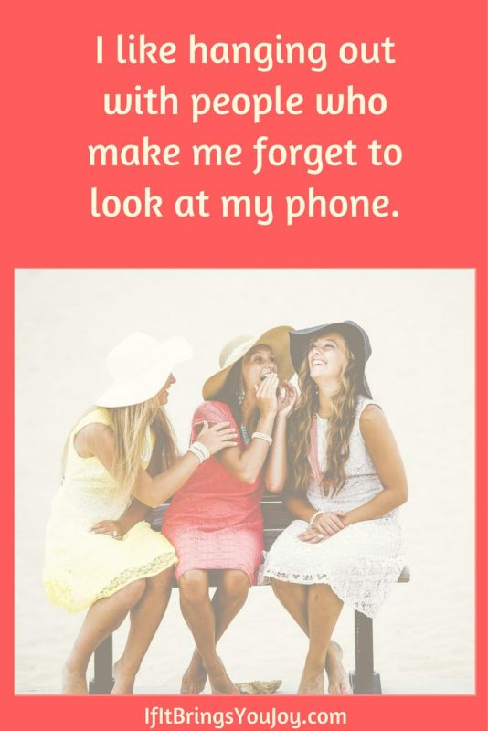 I like hanging out with people who make me forget to look at my phone.