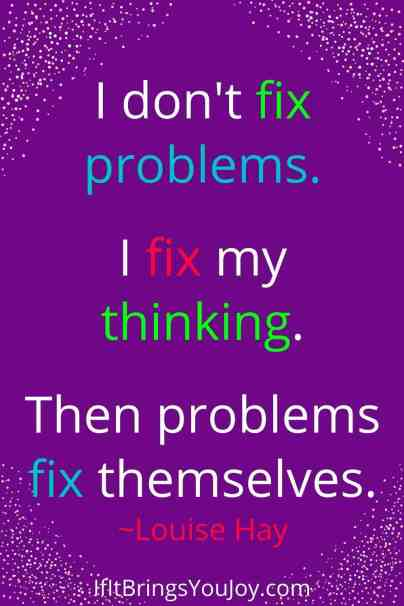 Quote by Louise Hay - I don't fix problems, I fix my think. Then problems fix themselves.