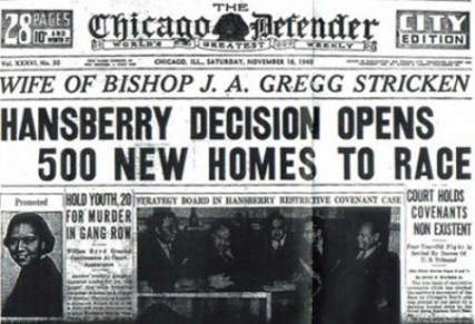 """While the Chicago Defender knew the importance of the U.S. Supreme Court's """"Hansberry"""" decision, most of Chicago's white (and then, racist) press realized that what the Supreme Court orders for Chicago Chicago can undo. Thus, in the late 1970s, Substance could find property owners on Chicago's Northwest Side still honoring restrictive covenants that were supposedly declared unconstitutional 30 years earlier -- and Chicago had become more segregated than it was when her father's fight inspired Lorraine Hansberry's play."""