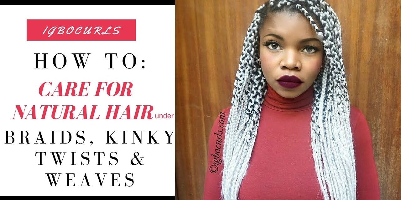 HOW TO: Care For Natural Hair Under Braids, Kinky Twists