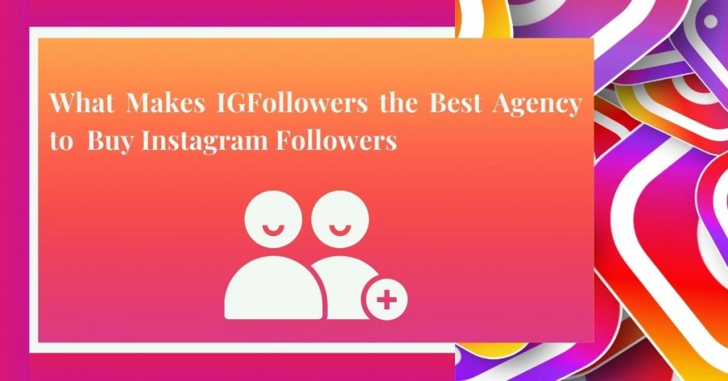 What Makes IGFollowers the Best Agency to Buy Instagram Followers