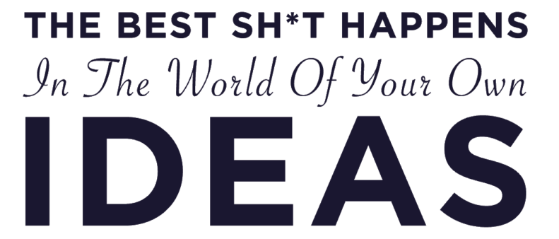 The Best Shit Happens In The World Of Your Own Ideas