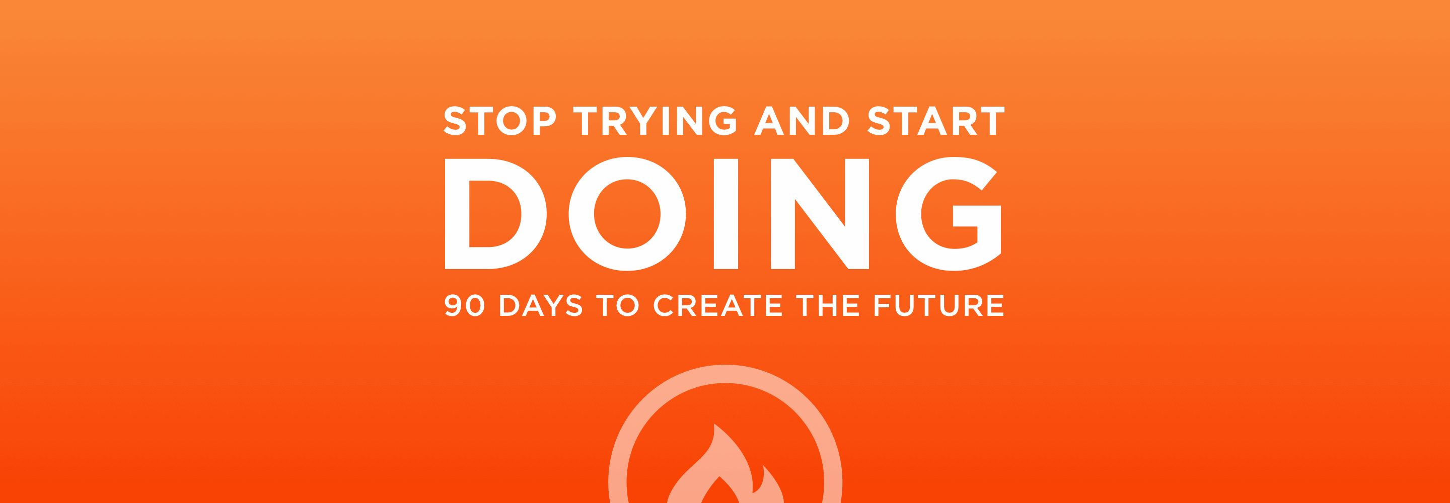 Stop Trying And Start DOING! 90 Days To Create The Future With Ignition90