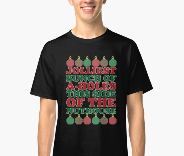 Funny Jolliest Bunch Of A Holes This Side Of The Nuthouse Ugly Christmas Sweater Shirt Classic T Shirt By Intrepishirts Redbubble