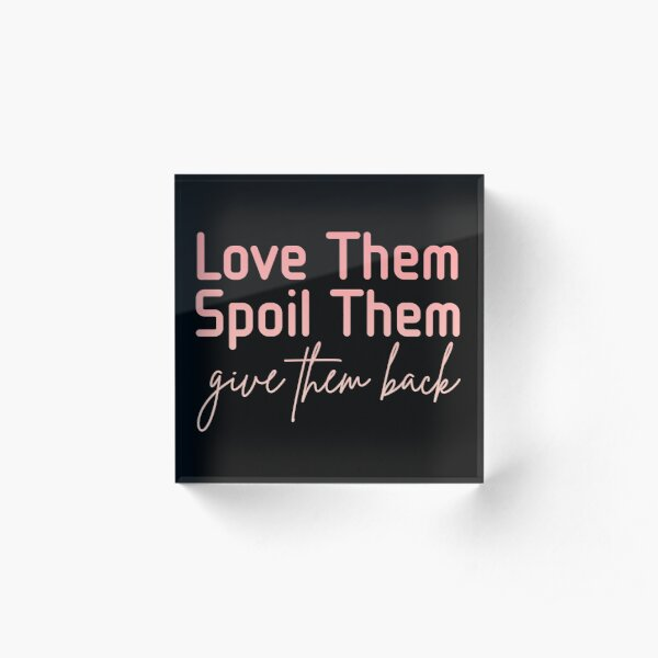 """Download """"Love Them Spoil Them Give Them Back"""" Acrylic Block by ..."""