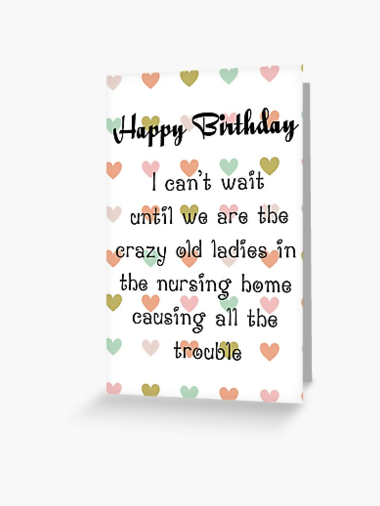 Happy Birthday I Cant Wait Until We Are Crazy Old Ladies In The Nursing Home Causing All The Trouble Greeting Card By Esmeandme Redbubble