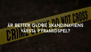 Är Better Globe Skandinaviens värsta pyramidspel