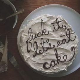 fuck it let's eat cake