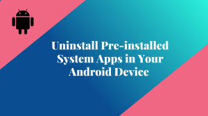 How to Uninstall Pre installed System Apps in Your Android Device without Rooting