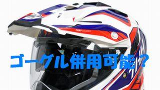 シールド付きオフロードヘルメットはゴーグルを同時に装着できる?!